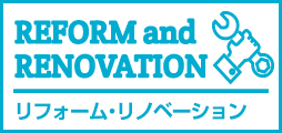 REFORM and RENOVATION AFTER SUPPORT リフォーム・リノベーション