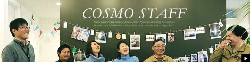 WE LOVE COSMO! Assisted staff will support your dream homes!  Please do not hesitate to contact us!	We have many achievements and experience so we can make various suggestions! リンクバナー